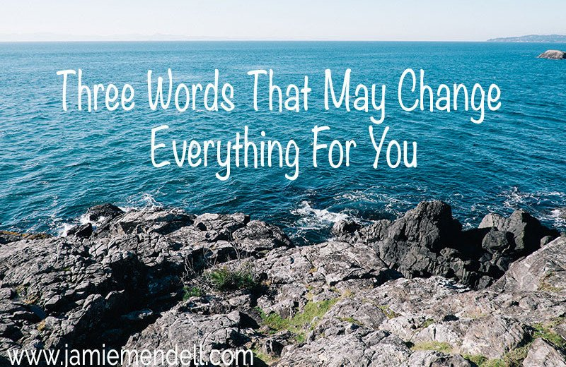 Three words that may change everything for you